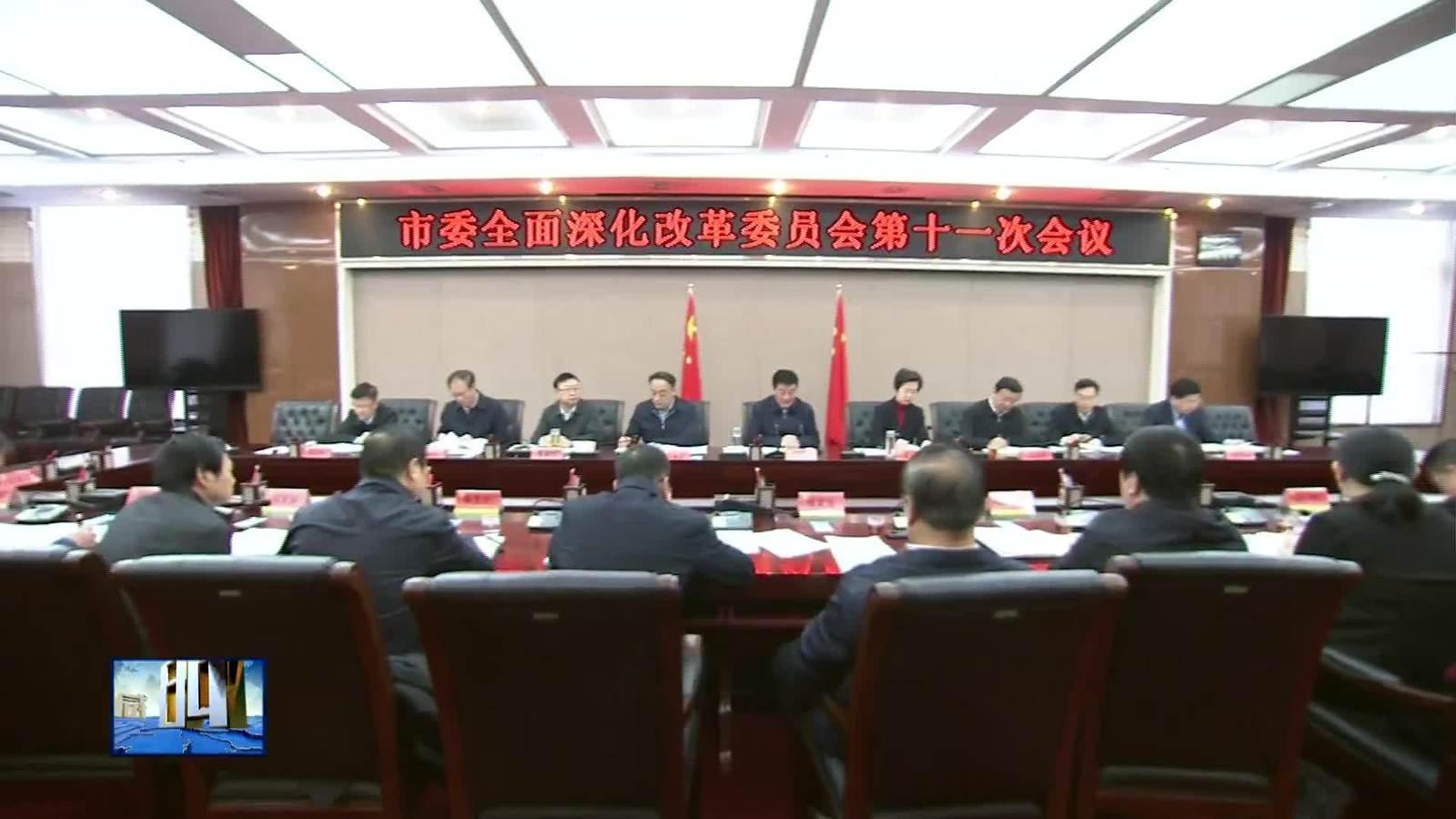 市委全面深化改革委员会召开第十一次会议