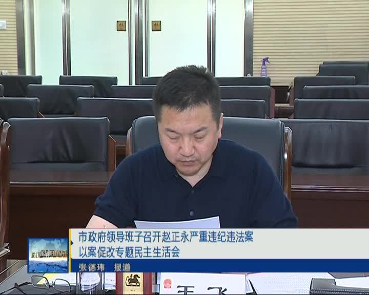 市政府领导班子召开赵正永严重违纪违法案以案促改专题民主生活会